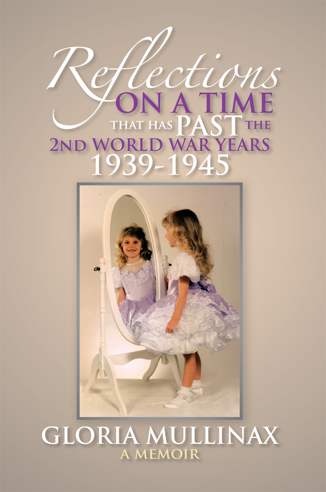 REFLECTIONS ON A TIME THAT HAS PAST The 2nd WORLD WAR YEARS 1939-1945 By: GLORIA MULLINAX