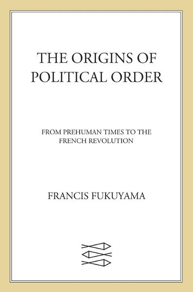 The Origins of Political Order By: Francis Fukuyama