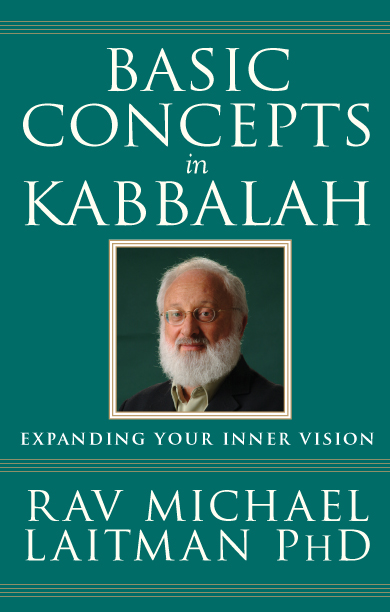 Basic Concepts in Kabbalah: Expanding Your Inner Vision By: Rav Michael Laitman