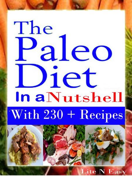 The Paleo Diet In a Nutshell: With 230 + Recipes By: Lite N Easy