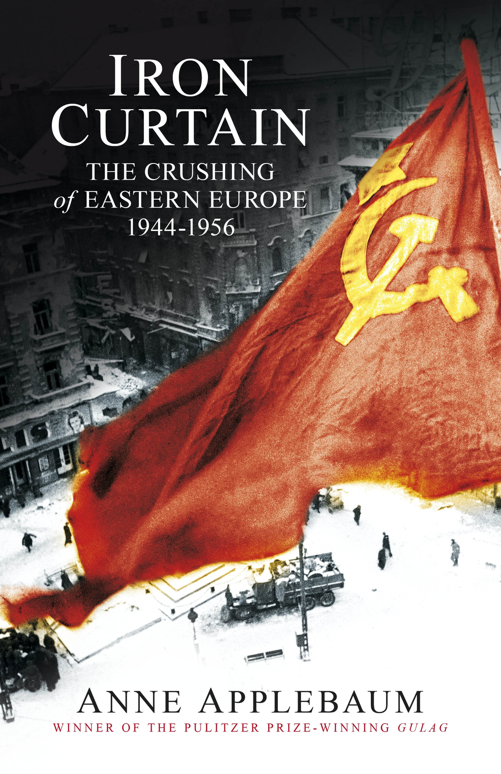 Iron Curtain The Crushing of Eastern Europe 1944-56