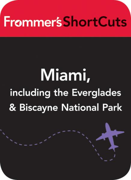 Miami, including the Everglades & Biscanye National Park By: Frommer's ShortCuts