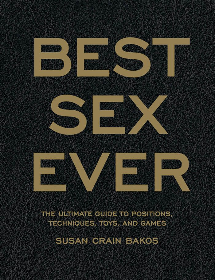 Best Sex Ever: The Ultimate Guide to Positions, Techniques, Toys, and Games By: Susan Crain Bakos