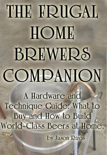 The Frugal Homebrewer's Companion, A Hardware and Technique Guide: What to Buy and How to Build World-Class Beers at Home By: Jason Rizos