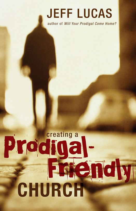 Creating a Prodigal-Friendly Church By: Jeff   Lucas