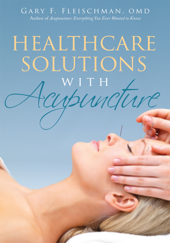 Healthcare Solutions with Acupuncture By: Gary F Fleischman, OMD