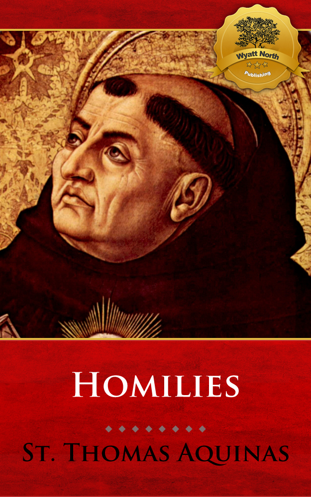 The Homilies of St. Thomas Aquinas By: St. Thomas Aquinas, Wyatt North