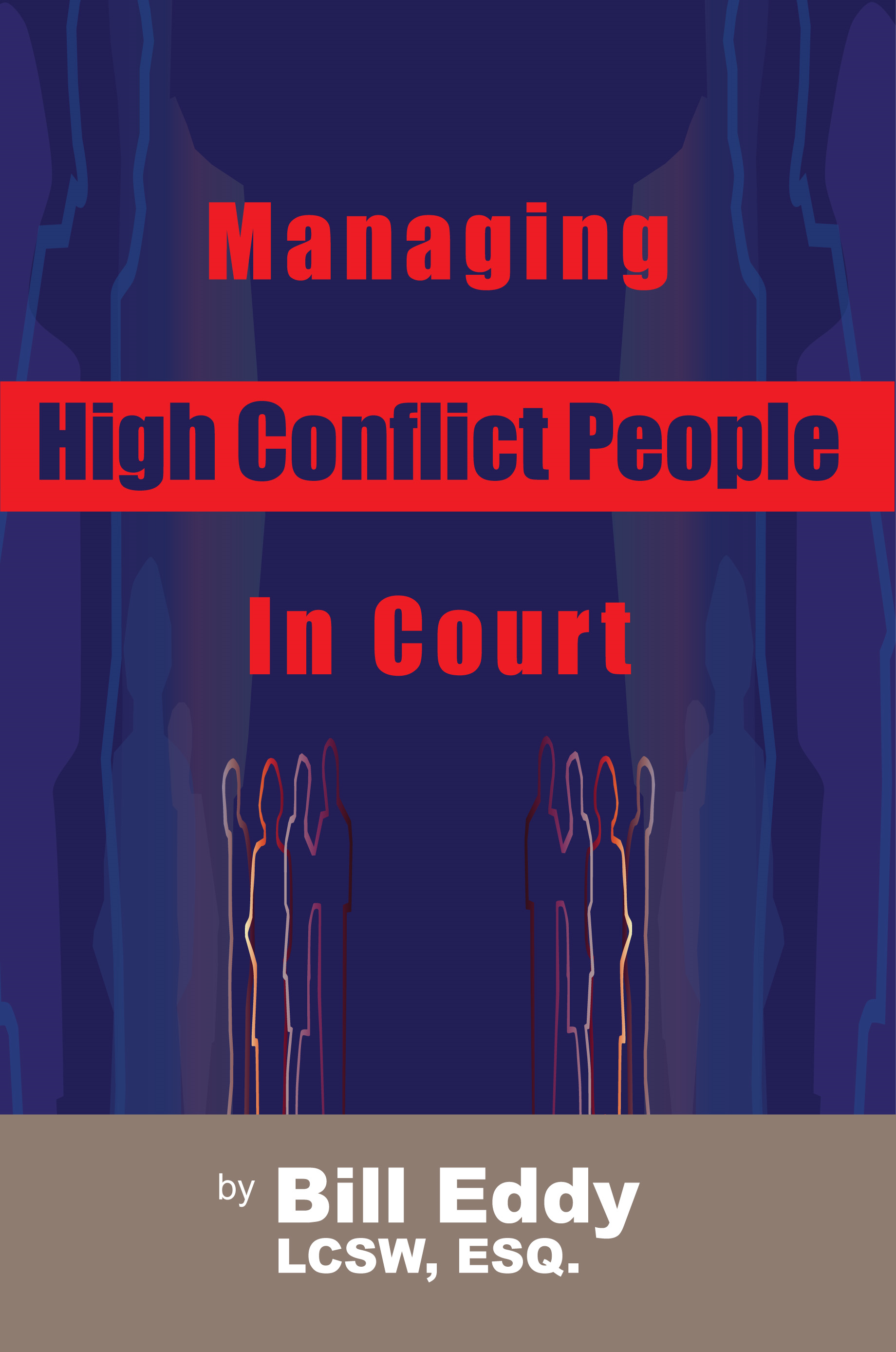 Managing High Conflict People in Court By: Bill Eddy LCSW Esq.