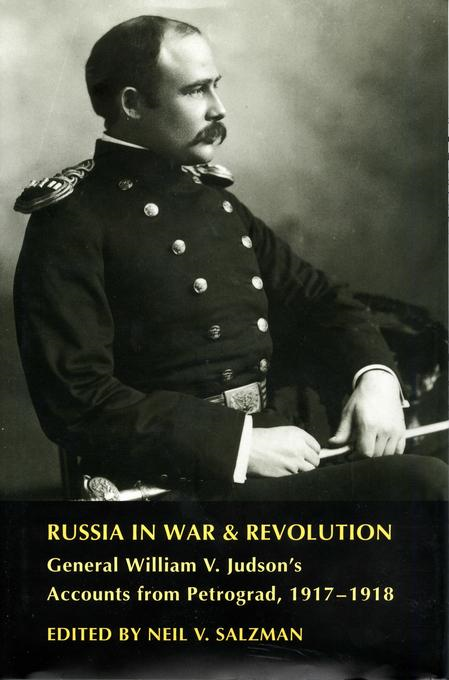 Russia in War and Revolution: General William V. Judson's Accounts from Petrograd, 1917-1918