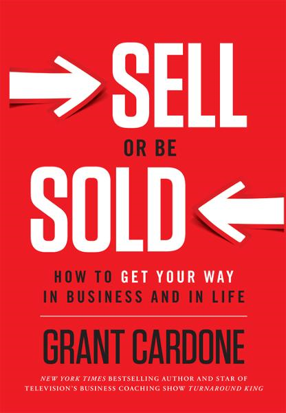Sell or Be Sold: How to Get Your Way in Business and in Life By: Grant Cardone