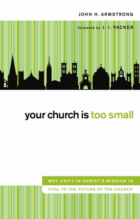 Your Church Is Too Small By: John H.   Armstrong