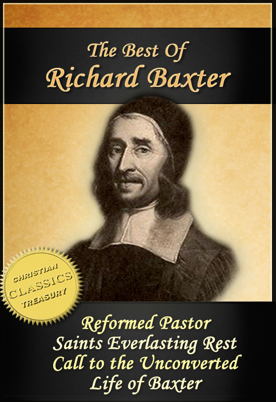 The Best of Richard Baxter: The Reformed Pastor, The Saints Everlasting Rest, Call to the Unconverted, The Life of Richard Baxter By: Richard Baxter