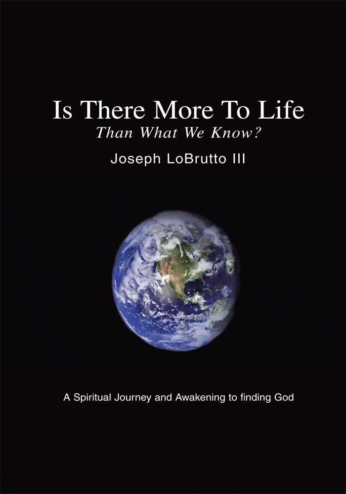 Is There More To Life Than What We Know? By: Joseph LoBrutto III