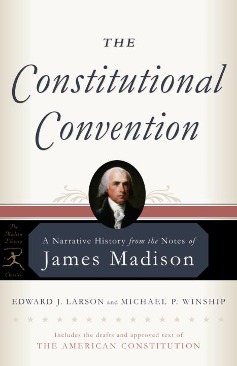The Constitutional Convention By: Edward J. Larson,James Madison,Michael P. Winship