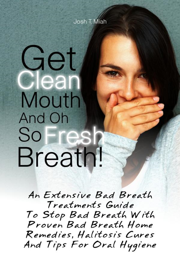 Get Clean Mouth And Oh So Fresh Breath! By: Josh T. Miah