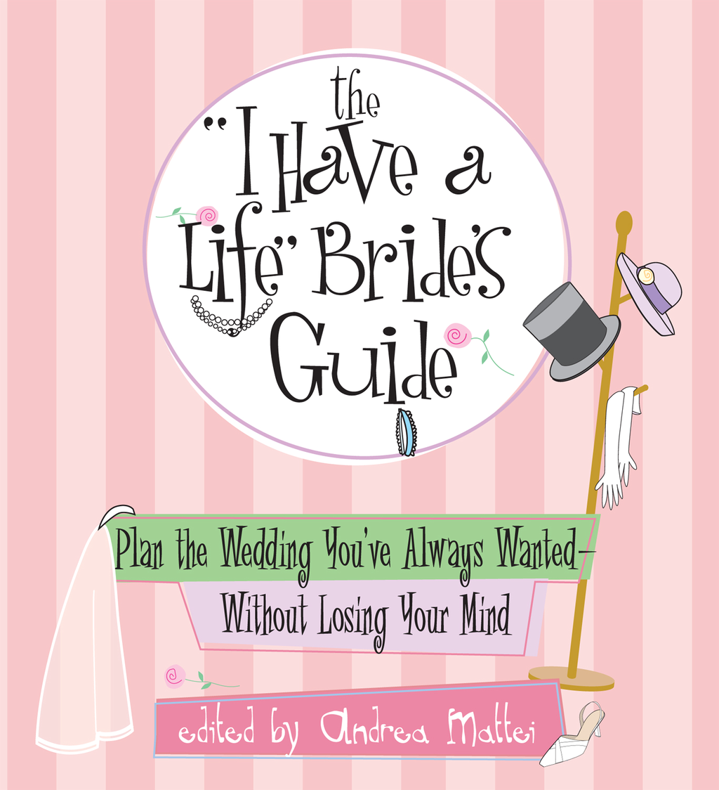 """The """"I Have A Life"""" Bride's Guide: Plan The Wedding You've Always Wanted--without Losing Your Mind"""