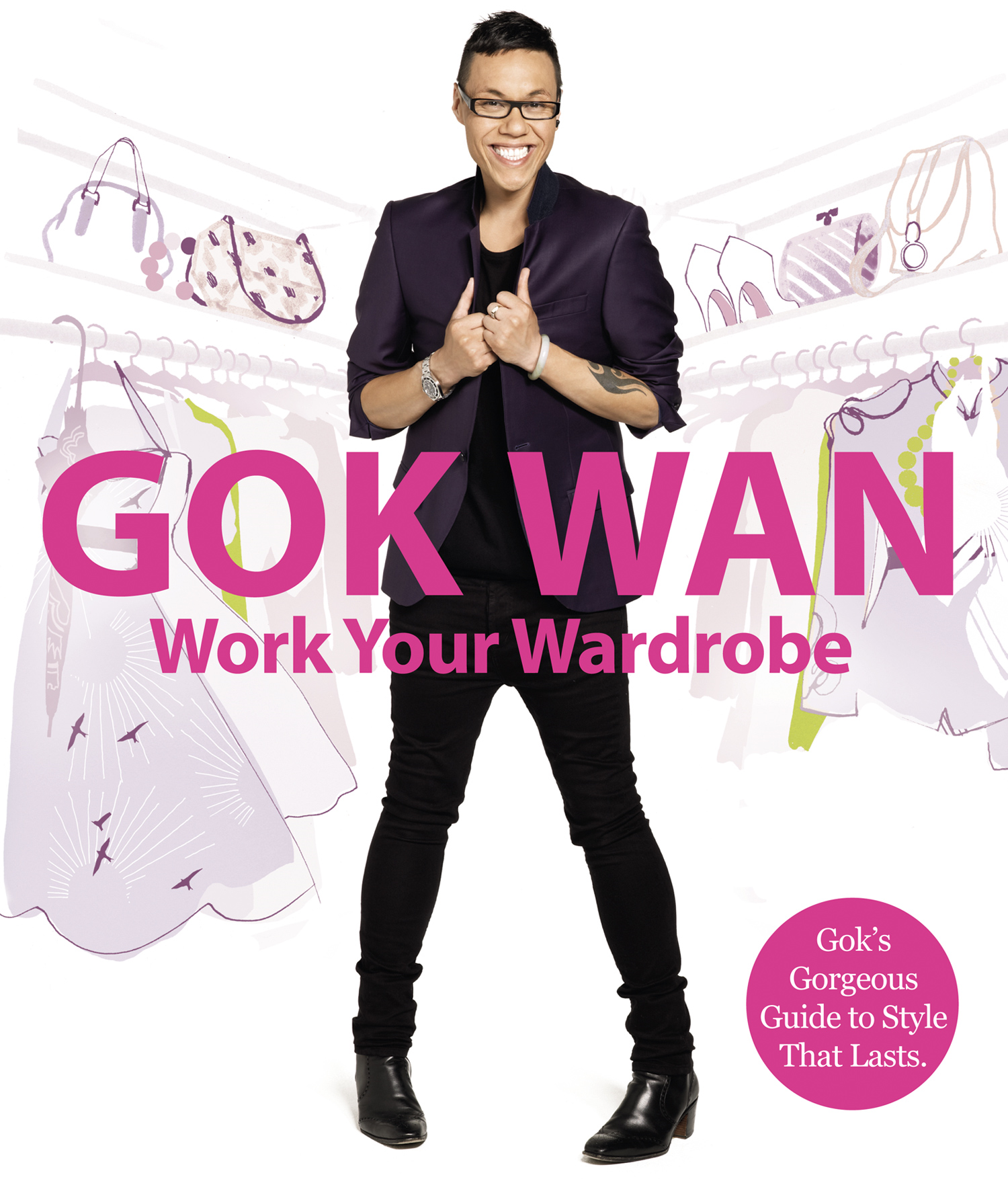 Work Your Wardrobe: Gok's Gorgeous Guide to Style that Lasts By: Gok Wan