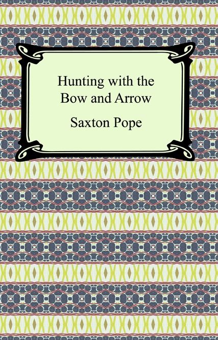 Hunting with the Bow and Arrow By: Saxton Pope