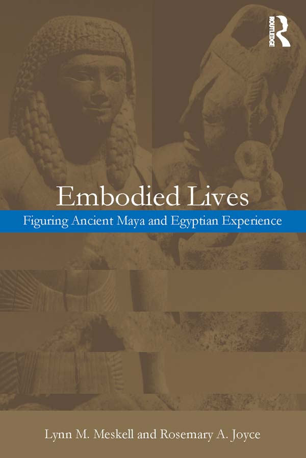 Embodied Lives: Figuring Ancient Maya and Egyptian Experience