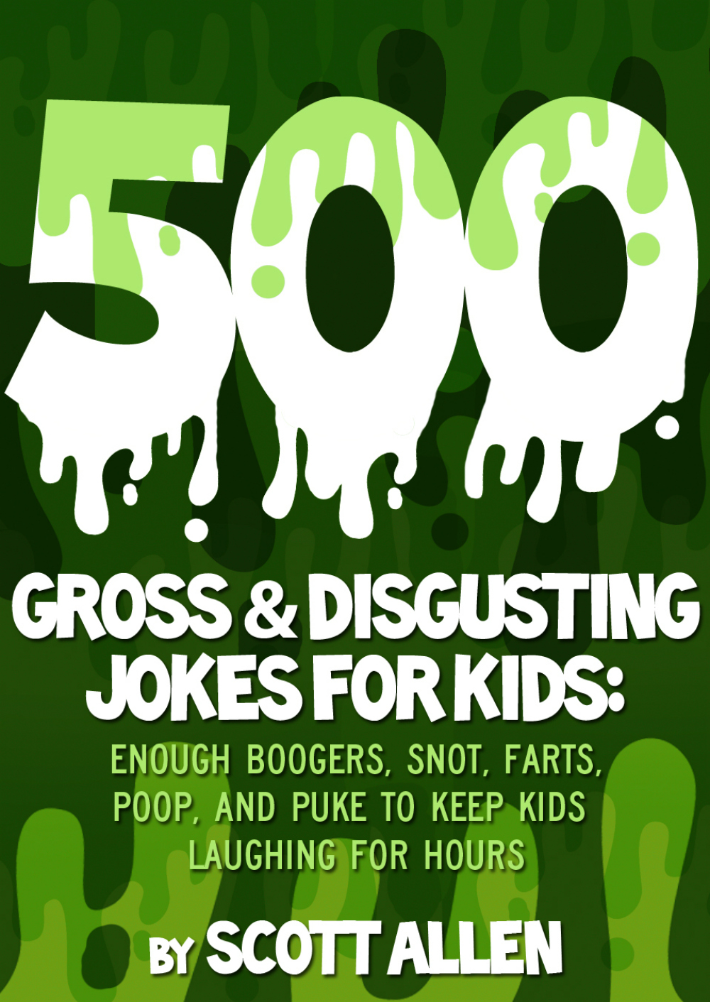 500 GROSS & DISGUSTING JOKES FOR KIDS By: Scott Allen