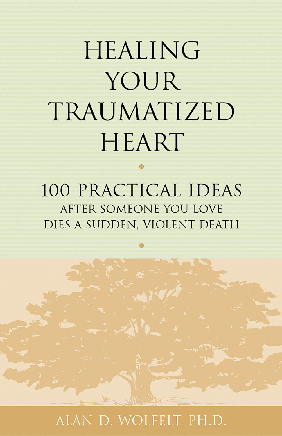 Healing Your Traumatized Heart By: Alan D. Wolfelt, PhD