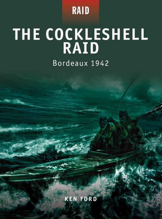 The Cockleshell Raid:  Bordeaux 1942 By: Ken Ford,Howard Gerrard