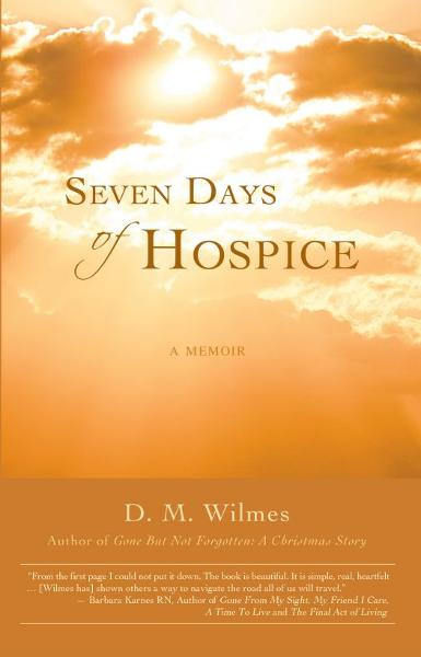 Seven Days of Hospice: A Memoir By: D.M. Wilmes