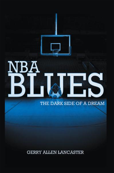 NBA BLUES The Dark Side Of A Dream By: Gerry Allen Lancaster