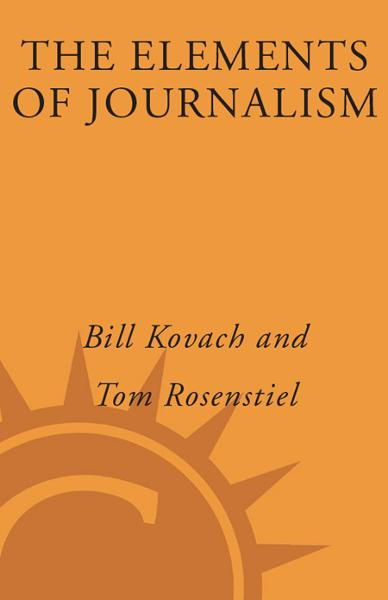 The Elements of Journalism By: Bill Kovach,Tom Rosenstiel