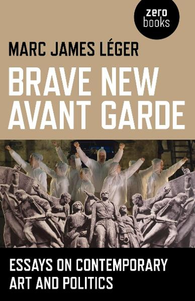 Brave New Avant Garde: Essays on Contemporary Art and Politics By: Marc James Leger