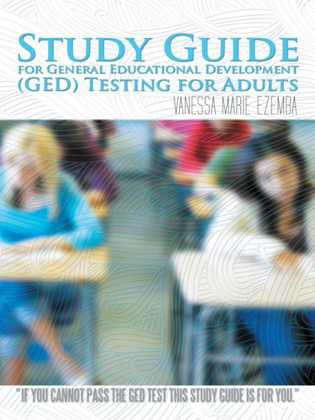 Study Guide for General Educational Development (GED) Testing for Adults By: Vanessa Marie Ezemba