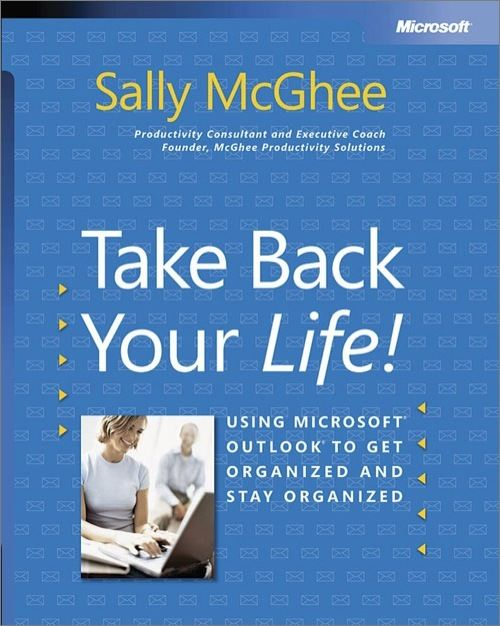 Take Back Your Life!: Using Microsoft Outlook to Get Organized and Stay Organized
