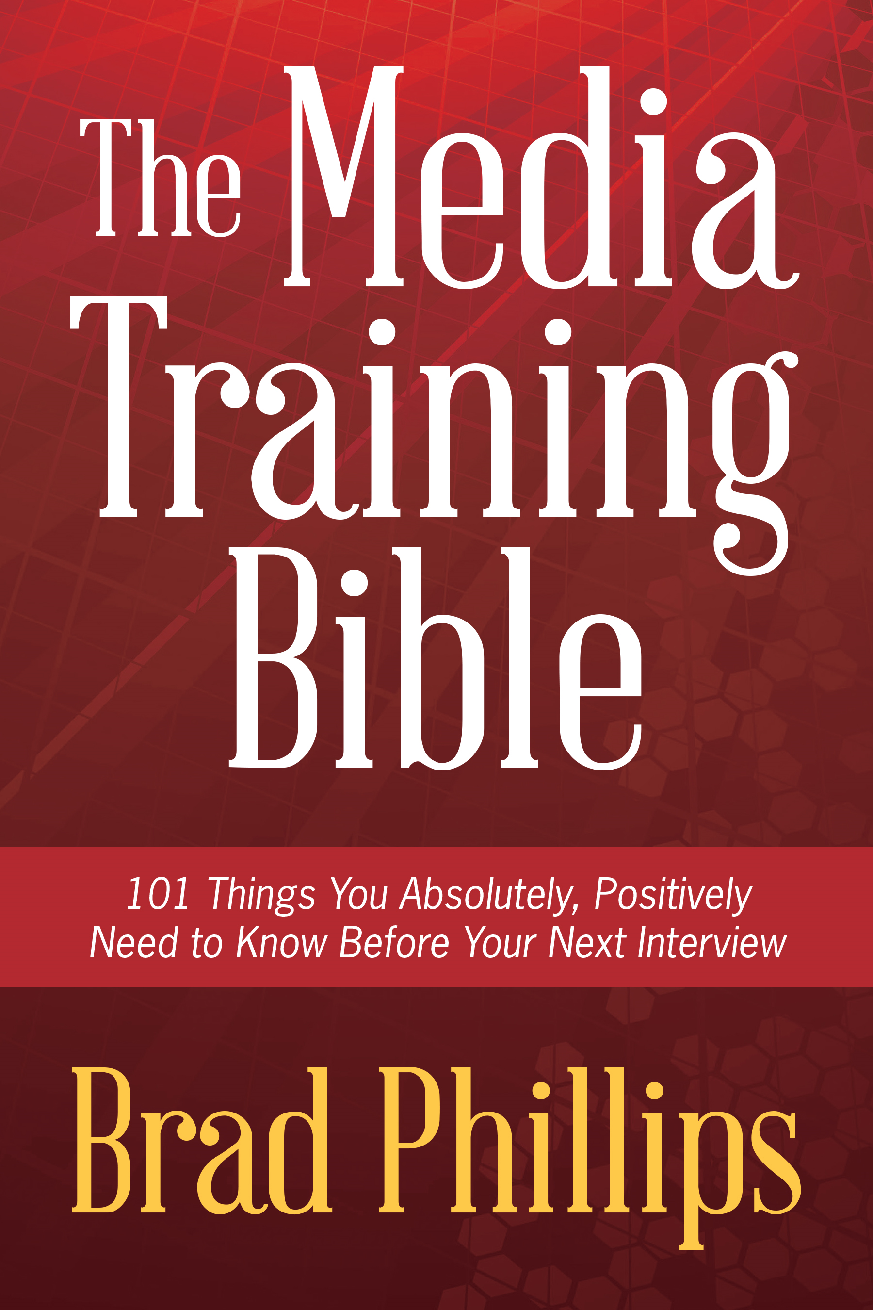 The Media Training Bible: 101 Things You Absolutely Positvely Need to Know Before Your Next Interview By: Brad Phillips