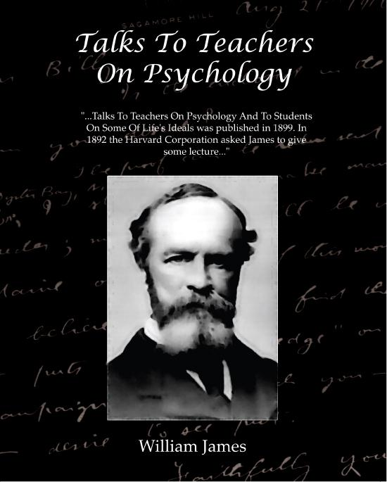 William James - Talks To Teachers On Psychology And To Students On Some Of Life's Ideals