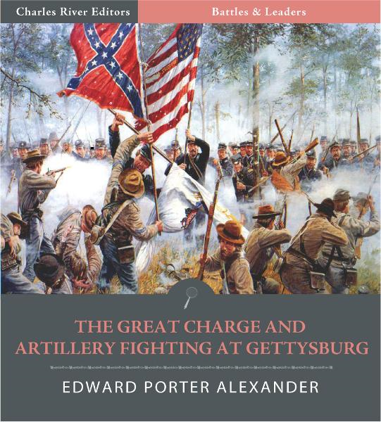 Battles & Leaders of the Civil War: The Great Charge and Artillery Fighting at Gettysburg By: Edward Porter Alexander