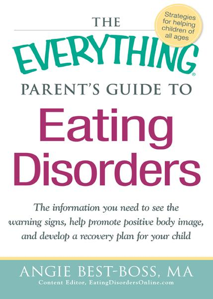 The Everything Parent's Guide to Eating Disorders: The information plan you need to see the warning signs, help promote positive body image, and develop a recovery plan for your child By: Angie Best-Boss