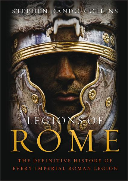 Legions of Rome: The definitive history of every Roman legion The definitive history of every Roman legion