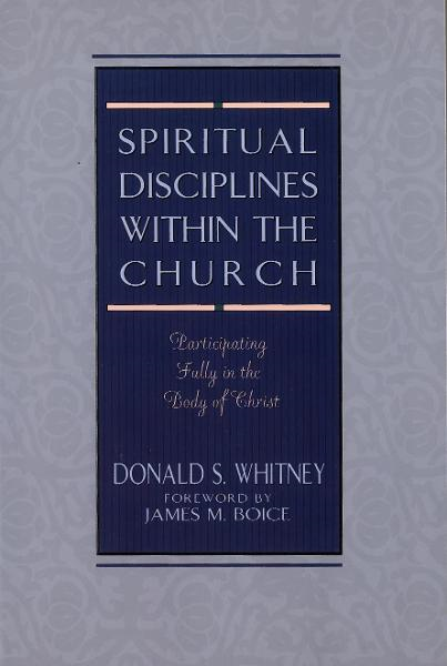 Spiritual Disciplines within the Church By: Donald S. Whitney
