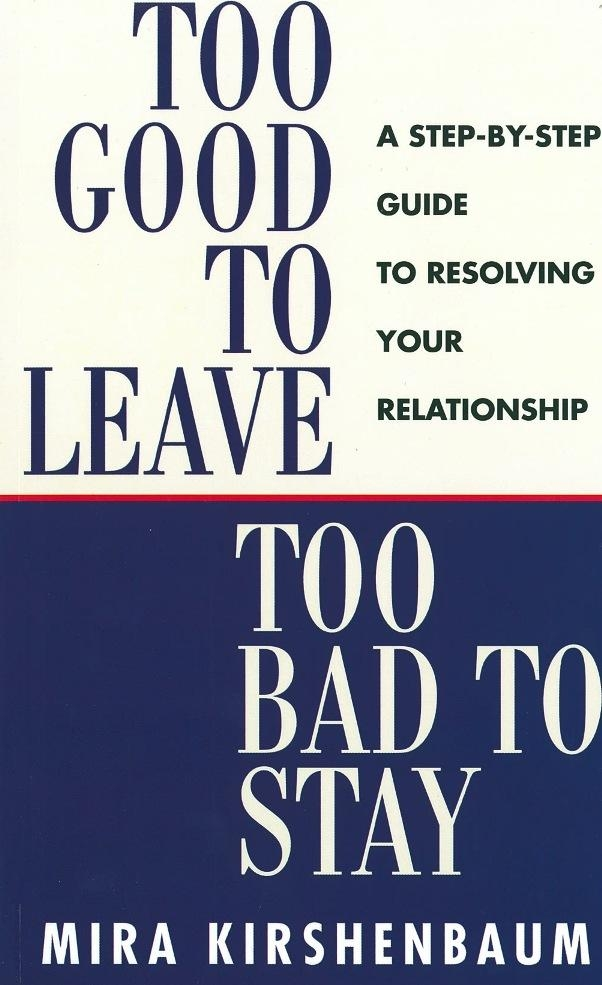 Too Good to Leave, Too Bad to Stay A Step by Step Guide to Help You Decide Whether to Stay in or Get Out of Your Relationship