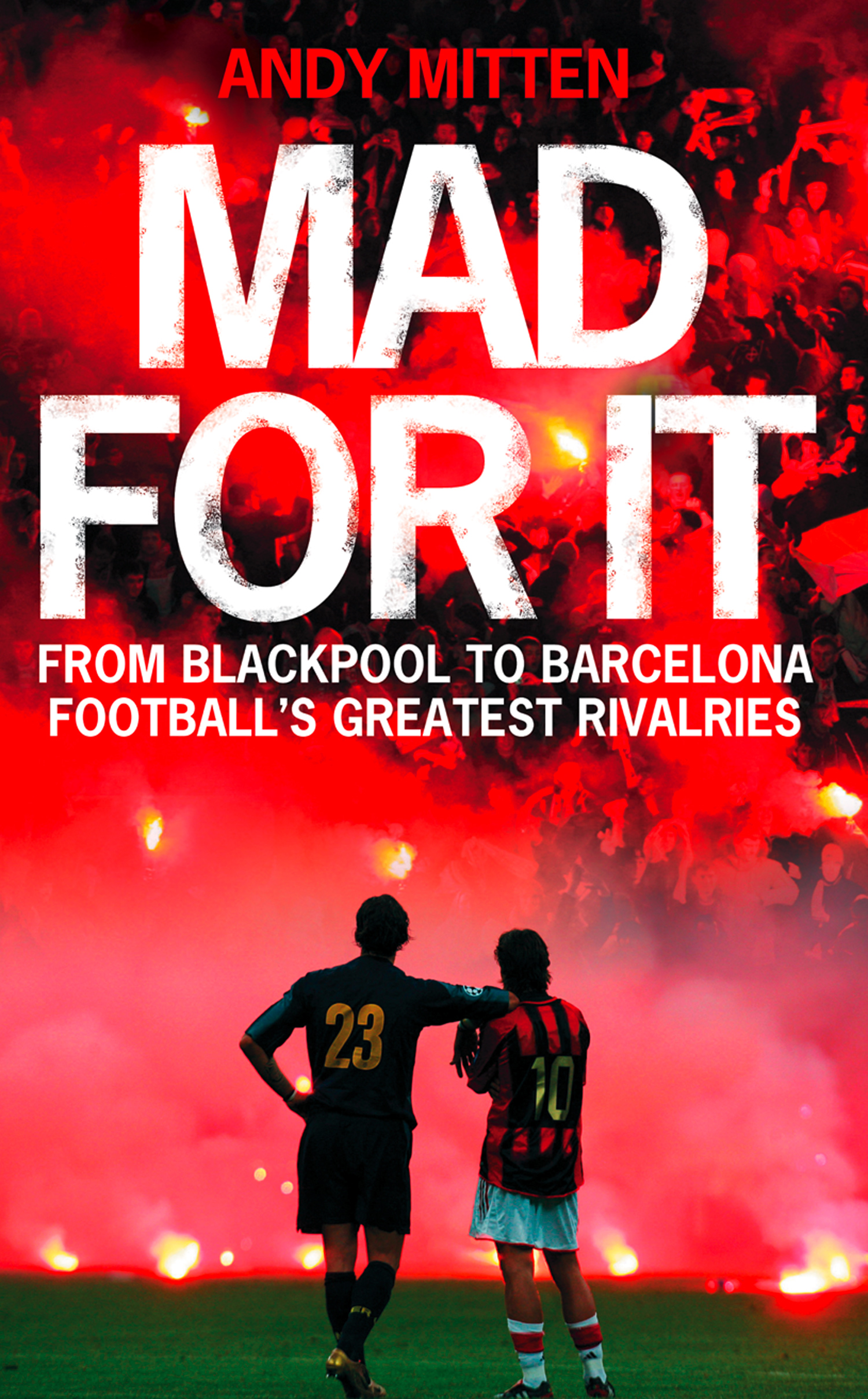 Mad for it: From Blackpool to Barcelona: Football's Greatest Rivalries By: Andy Mitten