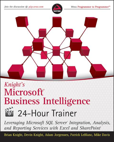 Knight's Microsoft Business Intelligence 24-Hour Trainer By: Adam Jorgensen,Brian Knight,Devin Knight,Mike Davis,Patrick LeBlanc