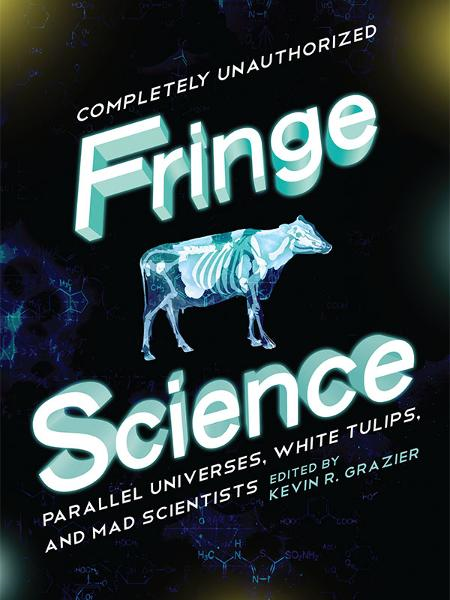 Fringe Science By: Amy Berner,Amy H. Sturgis,Brendan Allison,Bruce Bethke,David Thomas,Garth Sundem,Jacob Clifton,Jovana Grbic,Mike Brotherton,Nick Mamatas,Paul Levinson,Stephen Cass
