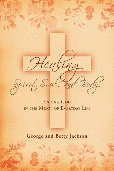 Healing of the Spirit, Soul and Body By: Betty Jackson,George Jackson