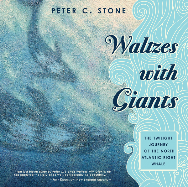 Waltzes with Giants: The Twilight Journey of the North Atlantic Right Whale By: Peter C. Stone