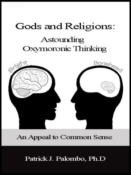 Astounding Oxymoronic Fantasies: Gods and Religions.  An Appeal to Common Sense. By: Patrick J. Palombo