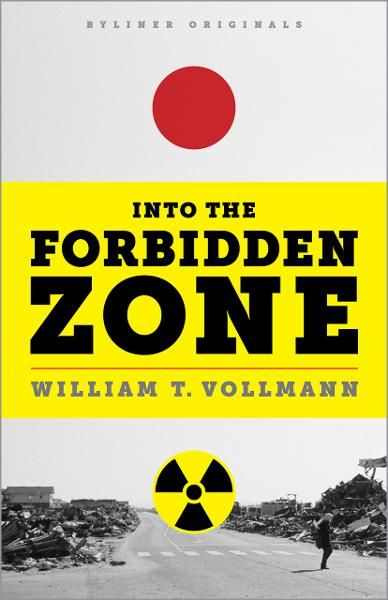 Into the Forbidden Zone: A Trip Through Hell and High Water in Post-Earthquake Japan By: William T. Vollmann