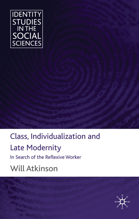 Class,  Individualization and Late Modernity In Search of the Reflexive Worker