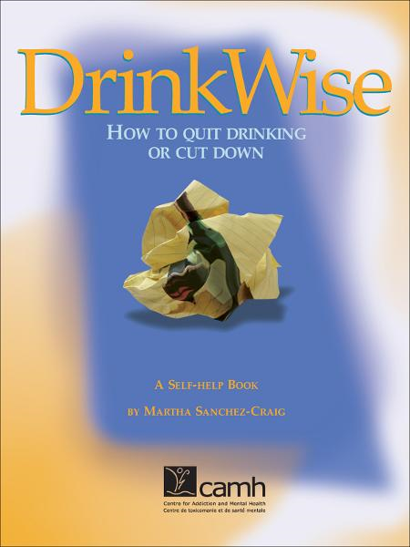 DrinkWise: How to Quit Drinking or Cut Down By: Martha Sanchez-Craig