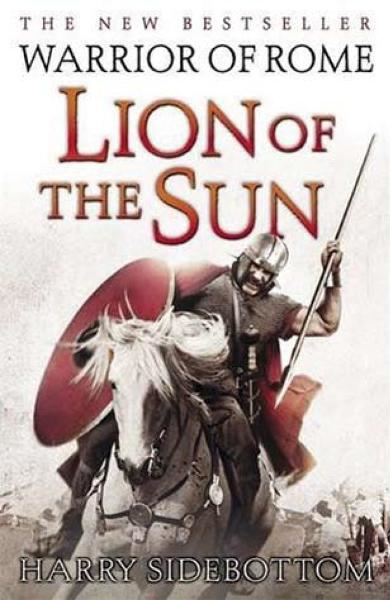 Lion of the Sun: Book Three of Warrior of Rome By: Harry Sidebottom