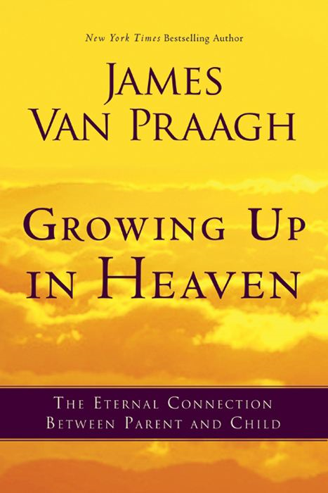 Growing Up in Heaven: The Eternal Connection Between Parent and Child By: James Van Praagh